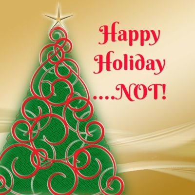 HAPPY HOLIDAYS…NOT!