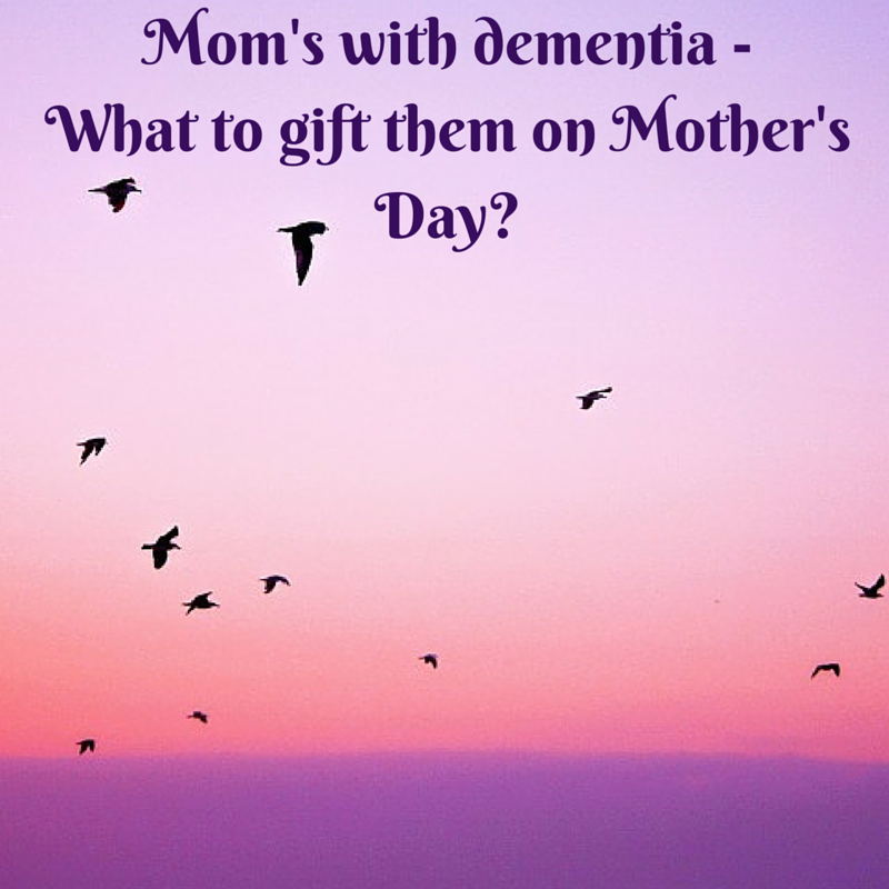 Mom's with dementia - What to gift them on Mother's Day-