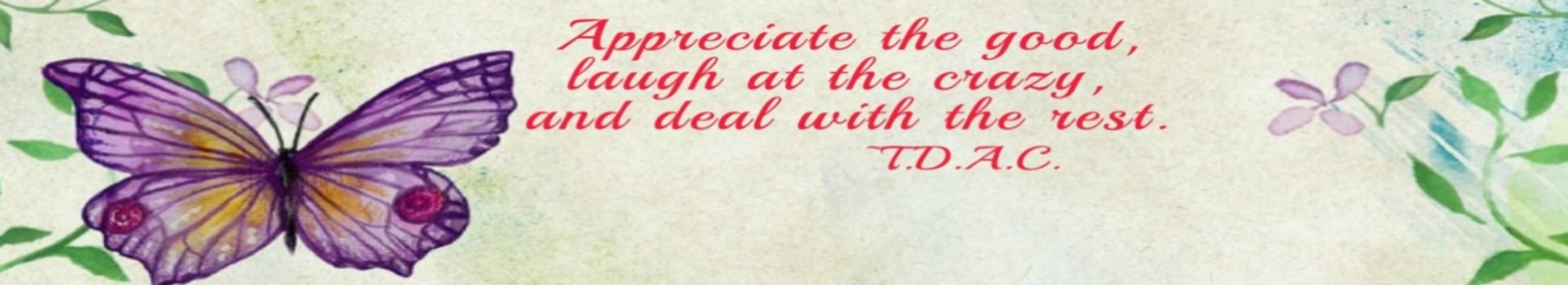 Appreciate the good,laugh at the crazy, and deal with the rest. -T.D.A.C.