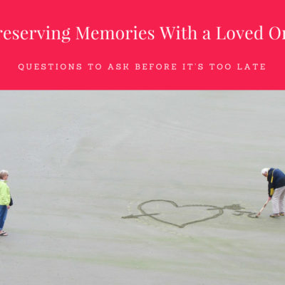 Preserving Memories With a Loved One—Questions to Ask Before it's Too Late