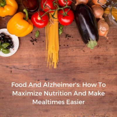 Food And Alzheimer's: How To Maximize Nutrition And Make Mealtimes Easier